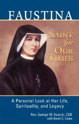 Faustina, Saint for Our Times: A Personal Look at Her Life, Spirituality, and Legacy  -     By: Rev. George W. Kosicki, David C. Came
