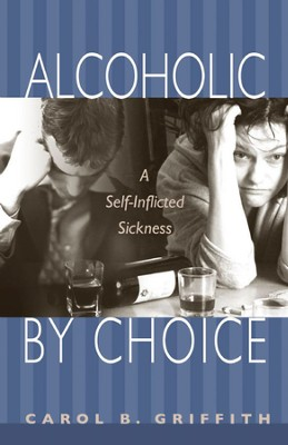 Alcoholic by Choice: A Self-Inflicted Sickness  -     By: Carol B. Griffith