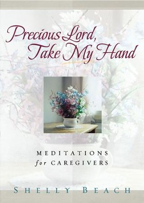 Precious Lord, Take My Hand: Meditations for Caregivers - eBook  -     By: Shelly Beach