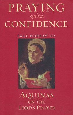 Praying with Confidence: Aquinas on the Lord's Prayer   -     By: Paul Murray