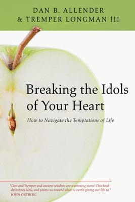 Breaking the Idols of Your Heart: How to Navigate the Temptations of Life - eBook  -     By: Dan B. Allender Ph.D., Tremper Longman III