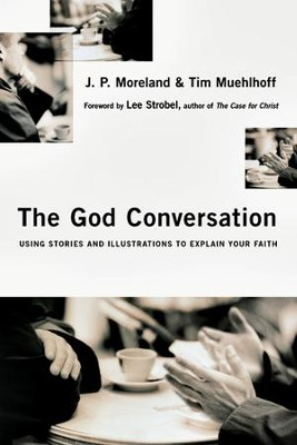 The God Conversation: Using Stories and Illustrations to Explain Your Faith - eBook  -     By: J.P. Moreland, Tim Muehlhoff, Lee Strobel