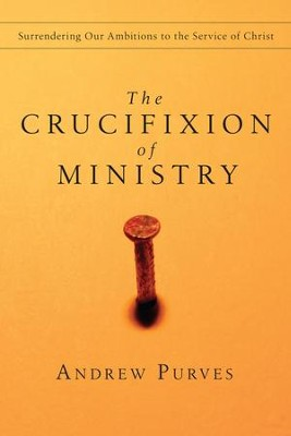 The Crucifixion of Ministry: Surrendering Our Ambitions to the Service of Christ - eBook  -     By: Andrew Purves