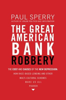 The Great American Bank Robbery: The Cost and Causes of the New Depression?How Race-Based Lending and Other Multi-Cultural Schemes Make Us All Poorer - eBook  -     By: Paul Sperry