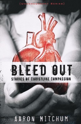 Bleed Out: Stories of Christlike Compassion   -     By: Aaron Mitchum