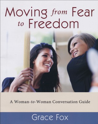 Moving from Fear to Freedom: A Woman-to-Woman Conversation Guide  -     By: Grace Fox