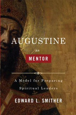 Augustine as Mentor: A Model for Preparing Spiritual Leaders - eBook  -     By: Edward Smither