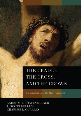 The Cradle, the Cross, and the Crown - eBook  -     By: Andreas J. Kostenberger, L. Scott Kellum, Charles Quarles