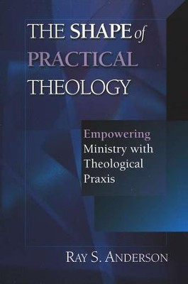 The Shape of Practical Theology: Empowering Ministry with Theological Praxis  -     By: Ray Anderson