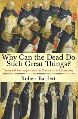 Why Can the Dead Do Such Great Things? Saints and Worshippers from the Martyrs to the Reformation  -     By: Robert Bartlett