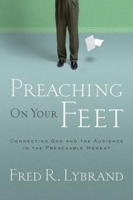 Preaching on Your Feet: Connecting God and The Audience in the Preachable Moment - eBook  -     By: Fred R. Lybrand