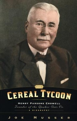 Cereal Tycoon: Henry Parsons Crowell,  Founder of the Quaker Oats Company  -     By: Joe Musser