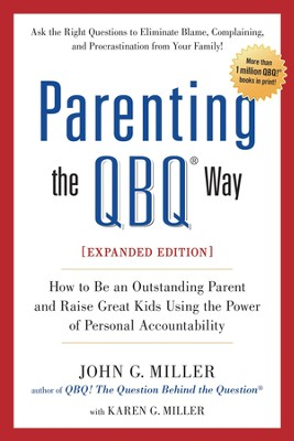 Parenting the QBQ Way: How to be an Outstanding Parent and Raise Great Kids Using the Power of Personal Accountability   -     By: John G. Miller