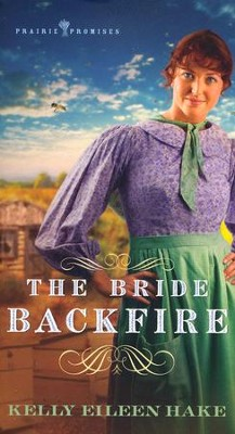 The Bride Backfire, Prairie Promises Series #2   -     By: Kelly Eileen Hake