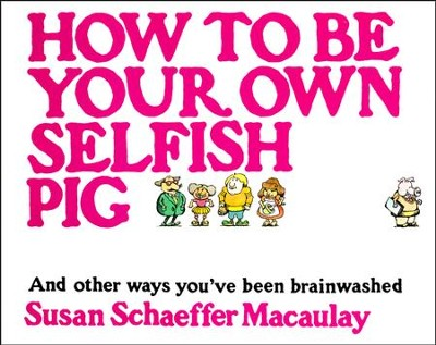 How to Be Your Own Selfish Pig: And Other Ways You've Been Brainwashed  -     By: Susan Schaeffer Macaulay