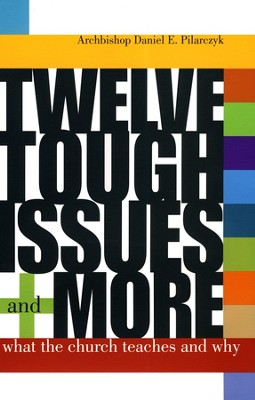 Twelve Tough Issues and More: What the Church Teaches  and Why  -     By: Archbishop Daniel E. Pilarczyk
