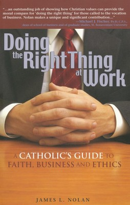 Doing the Right Thing at Work: A Catholic's Guide to Faith, Business and Ethics  -     By: James L. Nolan