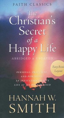 The Christian's Secret of a Happy Life: Personal, Practical, and Powerful-An Invitation to Live Life at Its Most Blessed  -     By: Hannah Whitall Smith