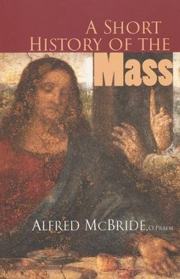 A Short History of the Mass  -     By: Alfred McBride