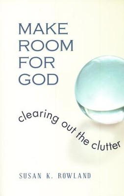 Make Room for God: Clearing Out the Clutter  -     By: Susan K. Rowland