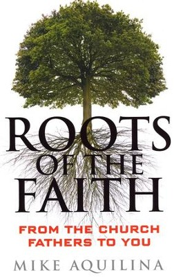 Roots of the Faith: From the Church Fathers to You  -     By: Mike Aquilina