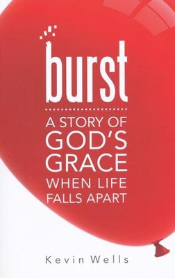 Burst: A Story of God's Grace When Life Falls Apart  -     By: Kevin Wells