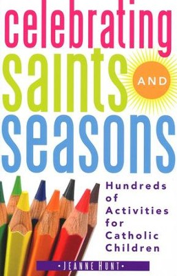 Celebrating Saints and Seasons: Hundreds of Activities for Catholic Children  -     By: Jeanne Hunt