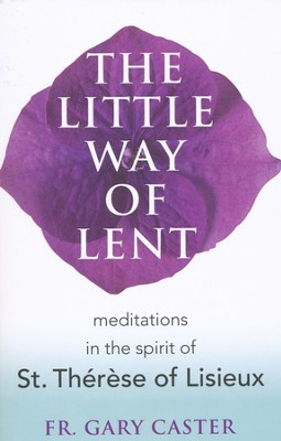 The Little Way of Lent: Meditations in the Spirit of St. Thérèse of Lisieux  -     By: Gary Caster