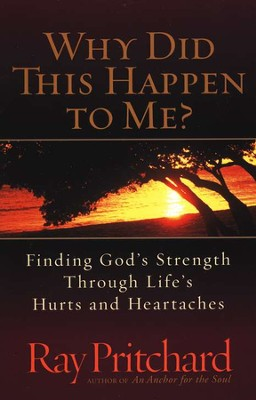 Why Did This Happen to Me? Finding God's Strength Through Life's Hurts and Heartaches  -     By: Ray Pritchard