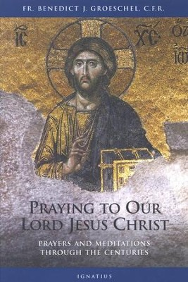 Praying to Our Lord Jesus Christ: Prayers and Meditations Through the Centuries  -     By: Benedict Groeschel