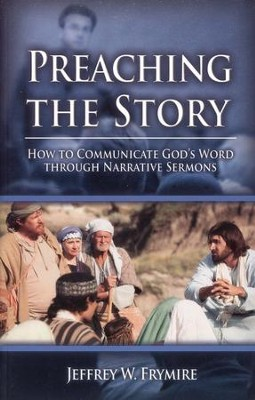 Preaching the Story: How to Communicate God's Words Through Narrative Sermons  -     By: Jeffrey W. Frymire