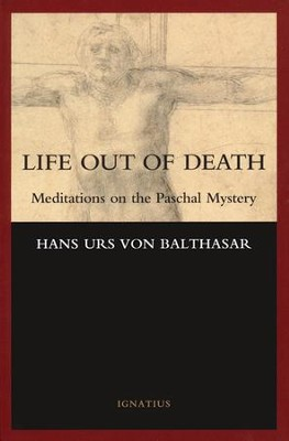 Life Out of Death: Meditations on the Paschal Mystery  -     By: Hans Urs Von Balthasar