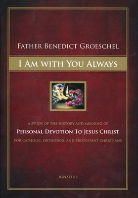 I Am With You Always: A Study of The History and Meaning of Personal Devotion To Jesus Christ For Catholic, Orthodox, and Protestant Christians  -     By: Benedict Groeschel