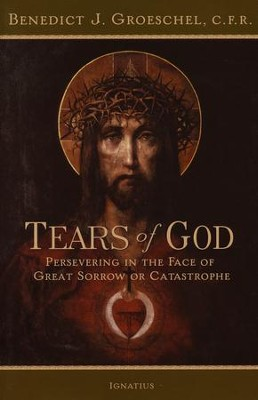 Tears of God Persevering in the Face of Great Sorrow or Catastrophe  -     By: Father Benedict Groeschel