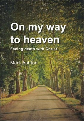On My Way to Heaven: Facing Death with Christ  -     By: Mark Ashton