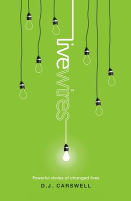 Live Wires: Powerful Stories of Changed Lives  -     By: D.J. Carswell