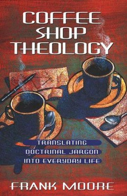 Coffee Shop Theology: Translating Doctrinal Jargon into Everyday Life  -     By: Frank Moore