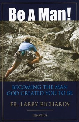 Be a Man: Becoming the Man God Created You to Be   -     By: Father Larry Richards