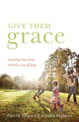 Give Them Grace (Foreword by Tullian Tchividjian): Dazzling Your Kids with the Love of Jesus - eBook  -     By: Elyse M. Fitzpatrick, Jessica Thompson