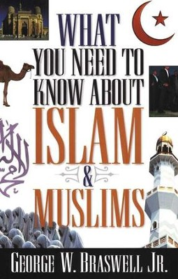 What You Need to Know About Islam and Muslims   -     By: George Braswell