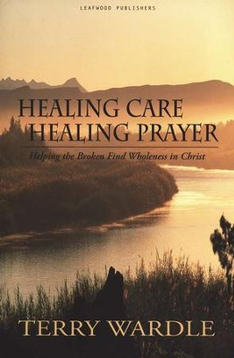 Healing Care, Healing Prayer: Helping the Broken Find Wholeness in Christ  -     By: Terry Wardle