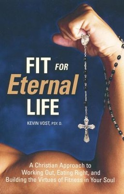 Fit for Eternal Life  -     By: Dr. Kevin Vost