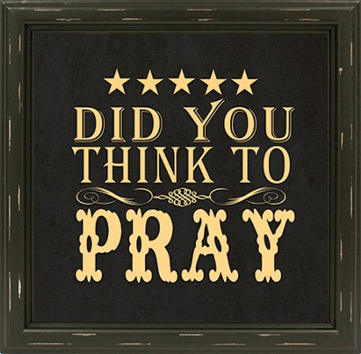 Did You Think To Pray Framed Art  -