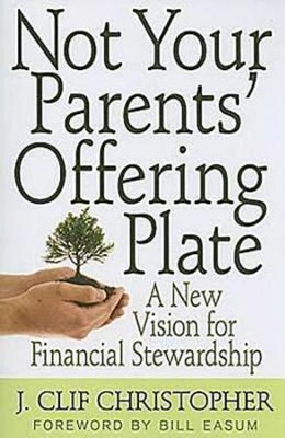 Not Your Parents' Offering Plate: A New Vision for Financial Stewardship - eBook  -     By: J. Clif Christopher