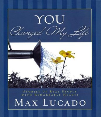 You Changed My Life: Stories of Real People with Remarkable Hearts  -     By: Max Lucado