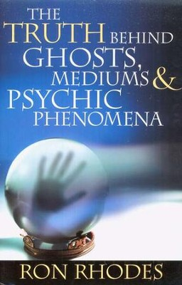 The Truth Behind Ghosts, Mediums, and Psychic Phenomena  -     By: Ron Rhodes