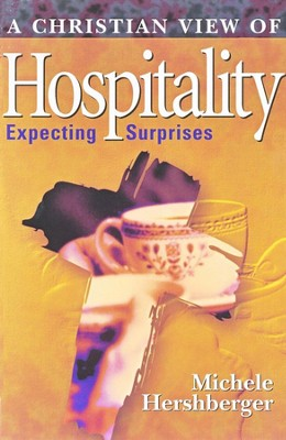 A Christian View of Hospitality: Expecting Surprises,                             -     By: Michele Hershberger