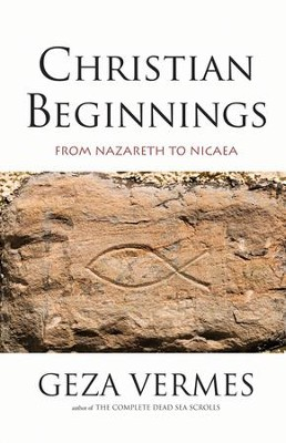 Christian Beginnings: From Nazareth to Nicaea  -     By: Geza Vermes