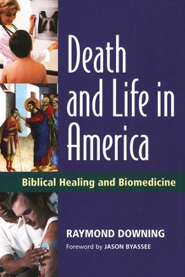 Death and Life in America: Biblical Healing and Biomedicine  -     By: Raymond Downing