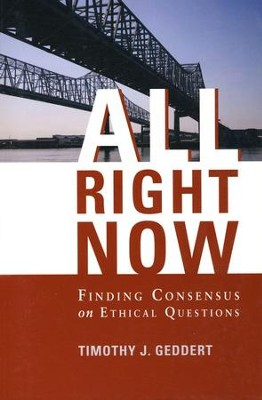 All Right Now: Finding Consensus on Ethical Questions  -     By: Timothy J. Geddert